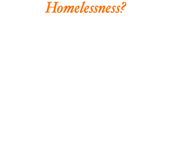 Homelessness? Are you homeless? Do you sleep in hotels, on the streets or in a car? There are shelters and homes for you and your family within reach. Life is filled with ups and downs. Sometimes we give up. Sometimes people give up on us. We are committed to help you get back on your feet. We want you to succeed, but you must want is as well.