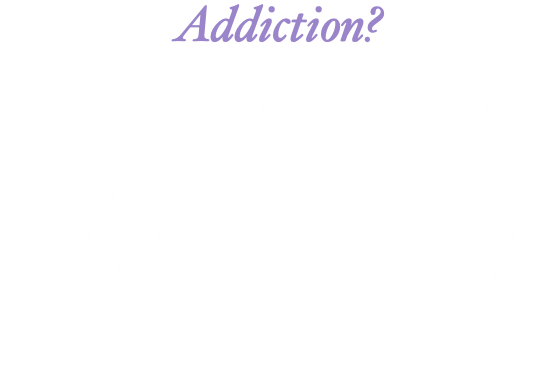 Addiction? Every year millions die from drug addictions. Many lose their homes and families. Many of those who are captured by addiction feel that all is lost. That there is no hope. We pride ourselves on our determination to help others succeed. Are you ready?