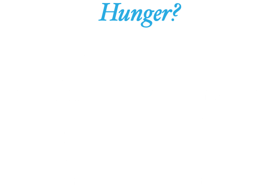 Hunger? There are many people who go hours, days and weeks without food. Many who would give anything to have a hot plate. Everyone deserves a good meal. With the right resources, you wont have to miss another meal. Let us help to end your hunger.